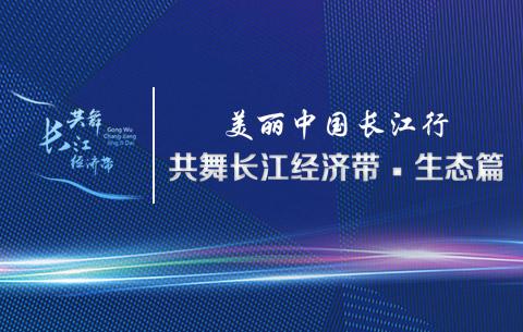 美丽中国长江行——共舞长江经济带·生态篇