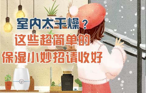 室(shi)內太(tai)干(gan)燥?這些超簡單(dan)的保濕小妙招(zhao)請收好