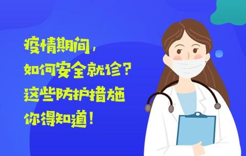 疫情期(qi)間(jian),如何安全就診(zhen)?kong)廡xie)防護措施你得知道!