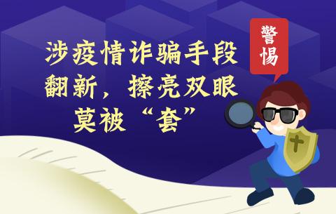 """警(jing)惕!涉疫情詐騙手段翻新,擦liang)了 勰 ldquo;套"""""""